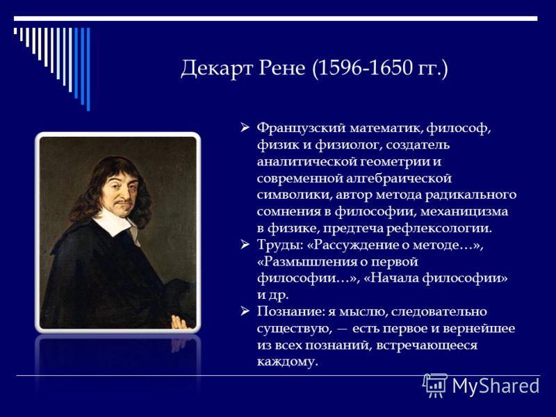 Декарт Рене (1596-1650 гг.) Французский математик, философ, физик и физиолог, создатель аналитической геометрии и современной алгебраической символики, автор метода радикального сомнения в философии, механицизма в физике, предтеча рефлексологии. Труд