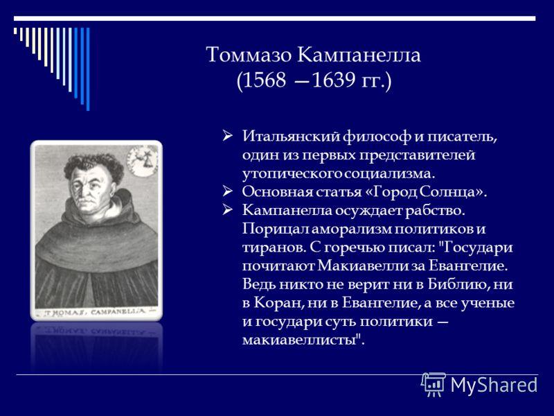 Томмазо Кампанелла (1568 1639 гг.) Итальянский философ и писатель, один из первых представителей утопического социализма. Основная статья «Город Солнца». Кампанелла осуждает рабство. Порицал аморализм политиков и тиранов. С горечью писал: