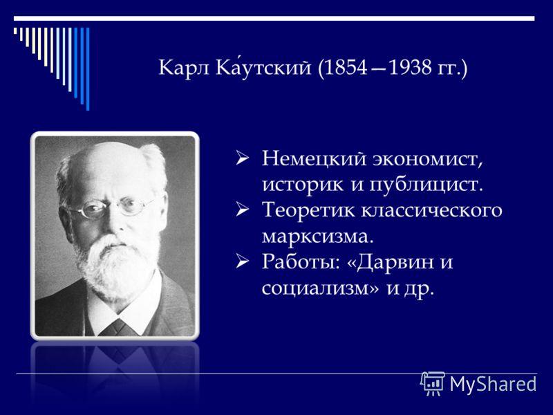 Карл Каутский (18541938 гг.) Немецкий экономист, историк и публицист. Теоретик классического марксизма. Работы: «Дарвин и социализм» и др.