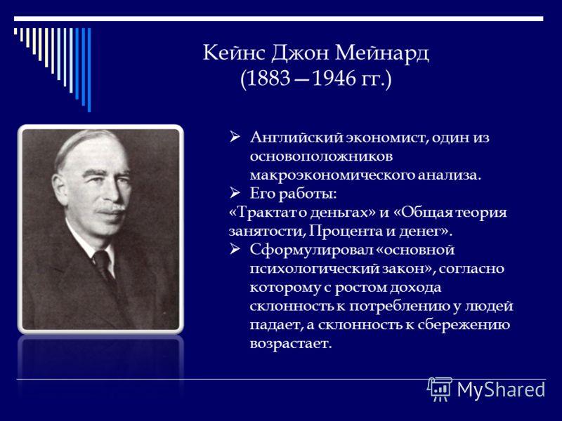 Кейнс Джон Мейнард (18831946 гг.) Английский экономист, один из основоположников макроэкономического анализа. Его работы: «Трактат о деньгах» и «Общая теория занятости, Процента и денег». Сформулировал «основной психологический закон», согласно котор