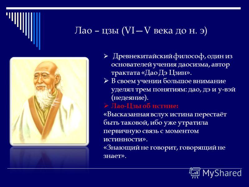 Лао – цзы (VIV века до н. э) Древнекитайский философ, один из основателей учения даосизма, автор трактата «Дао Дэ Цзин». В своем учении большое внимание уделял трем понятиям: дао, дэ и у-вэй (недеяние). Лао-Цзы об истине: «Высказанная вслух истина пе