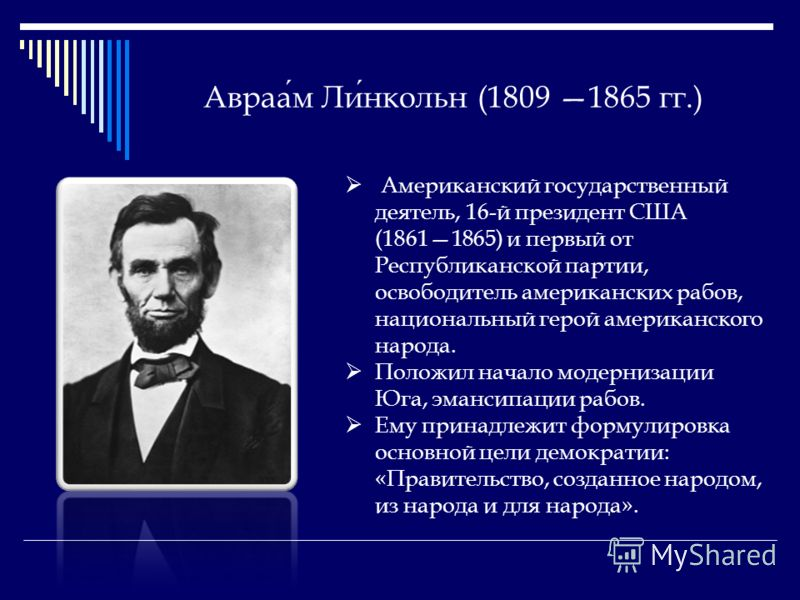 Авраам Линкольн (1809 1865 гг.) Американский государственный деятель, 16-й президент США (18611865) и первый от Республиканской партии, освободитель американских рабов, национальный герой американского народа. Положил начало модернизации Юга, эмансип