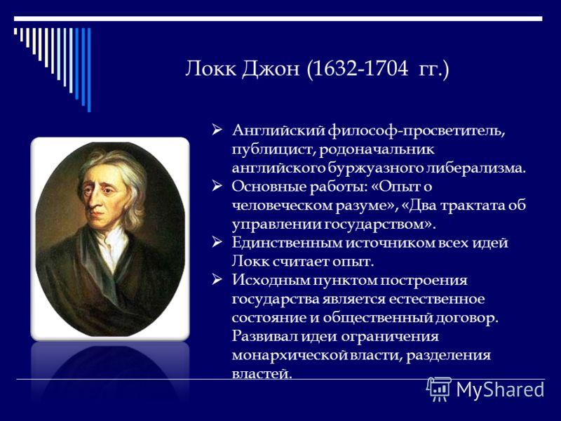 Локк Джон (1632-1704 гг.) Английский философ-просветитель, публицист, родоначальник английского буржуазного либерализма. Основные работы: «Опыт о человеческом разуме», «Два трактата об управлении государством». Единственным источником всех идей Локк