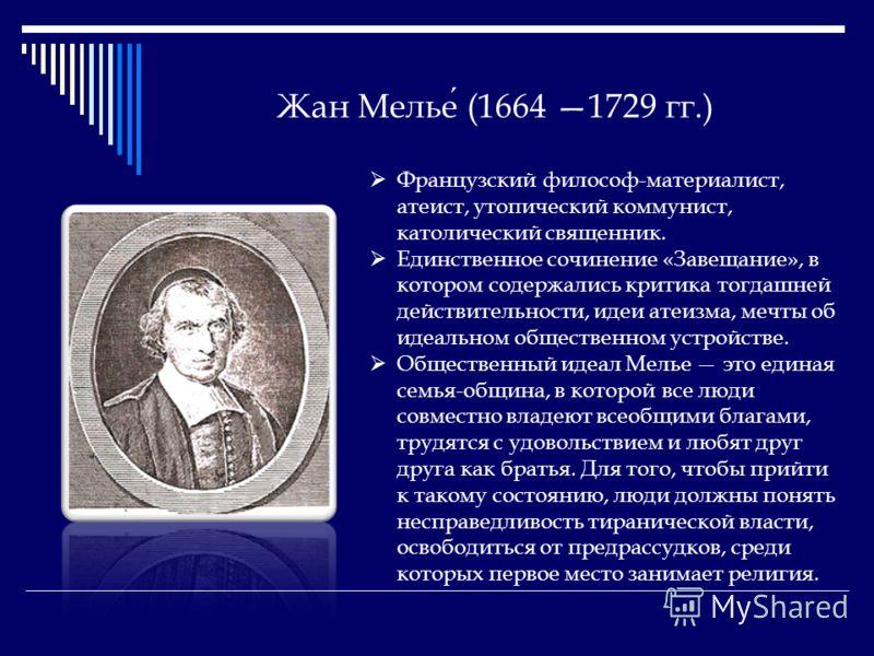 Жан Мелье (1664 1729 гг.) Французский философ-материалист, атеист, утопический коммунист, католический священник. Единственное сочинение «Завещание», в котором содержались критика тогдашней действительности, идеи атеизма, мечты об идеальном обществен