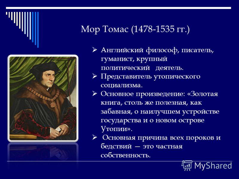 Мор Томас (1478-1535 гг.) Английский философ, писатель, гуманист, крупный политический деятель. Представитель утопического социализма. Основное произведение: «Золотая книга, столь же полезная, как забавная, о наилучшем устройстве государства и о ново