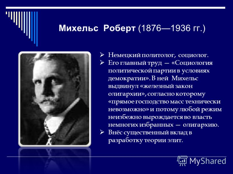 Михельс Роберт (18761936 гг.) Немецкий политолог, социолог. Его главный труд «Социология политической партии в условиях демократии». В ней Михельс выдвинул «железный закон олигархии», согласно которому «прямое господство масс технически невозможно» и