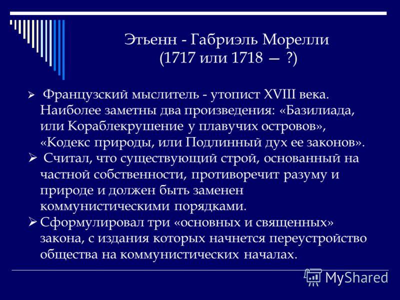Этьенн - Габриэль Морелли (1717 или 1718 ?) Французский мыслитель - утопист XVIII века. Наиболее заметны два произведения: «Базилиада, или Кораблекрушение у плавучих островов», «Кодекс природы, или Подлинный дух ее законов». Считал, что существующий