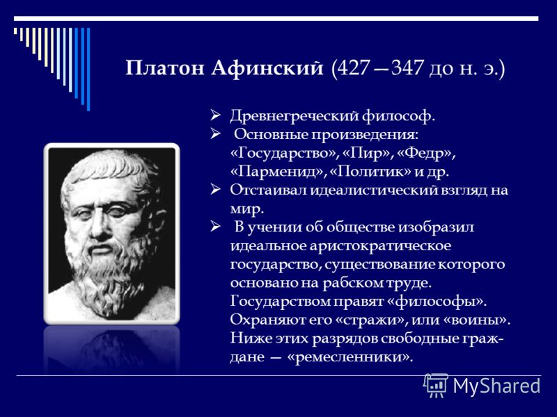 Платон Афинский (427347 до н. э.) Древнегреческий философ. Основные произведения: «Государство», «Пир», «Федр», «Парменид», «Политик» и др. Отстаивал идеалистический взгляд на мир. В учении об обществе изобразил идеальное аристократическое государств