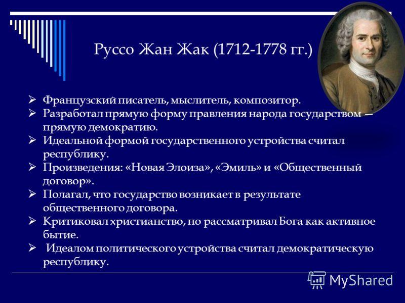 Руссо Жан Жак (1712-1778 гг.) Французский писатель, мыслитель, композитор. Разработал прямую форму правления народа государством прямую демократию. Идеальной формой государственного устройства считал республику. Произведения: «Новая Элоиза», «Эмиль»