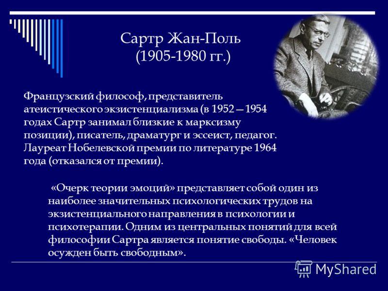 Сартр Жан-Поль (1905-1980 гг.) Французский философ, представитель атеистического экзистенциализма (в 19521954 годах Сартр занимал близкие к марксизму позиции), писатель, драматург и эссеист, педагог. Лауреат Нобелевской премии по литературе 1964 года