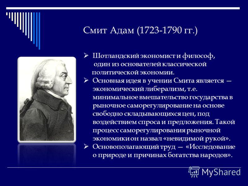 Смит Адам (1723-1790 гг.) Шотландский экономист и философ, один из основателей классической политической экономии. Основная идея в учении Смита является экономический либерализм, т.е. минимальное вмешательство государства в рыночное саморегулирование
