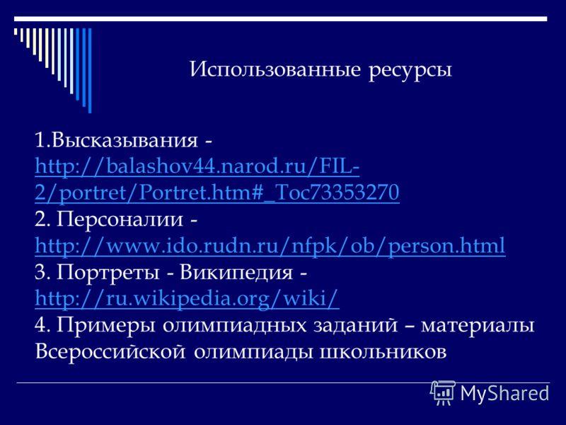 Использованные ресурсы 1.Высказывания - http://balashov44.narod.ru/FIL- 2/portret/Portret.htm#_Toc73353270 http://balashov44.narod.ru/FIL- 2/portret/Portret.htm#_Toc73353270 2. Персоналии - http://www.ido.rudn.ru/nfpk/ob/person.html http://www.ido.ru