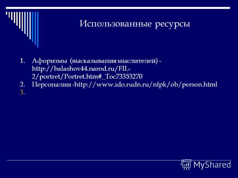 Использованные ресурсы 1.Афоризмы (высказывания мыслителей) - http://balashov44.narod.ru/FIL- 2/portret/Portret.htm#_Toc73353270 2.Персоналии -http://www.ido.rudn.ru/nfpk/ob/person.html 3.