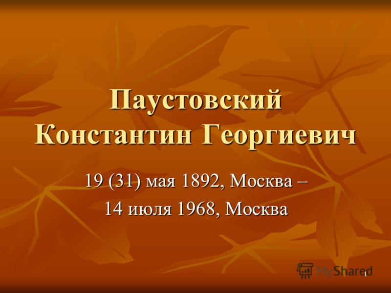 1 Паустовский Константин Георгиевич 19 (31) мая 1892, Москва – 14 июля 1968, Москва