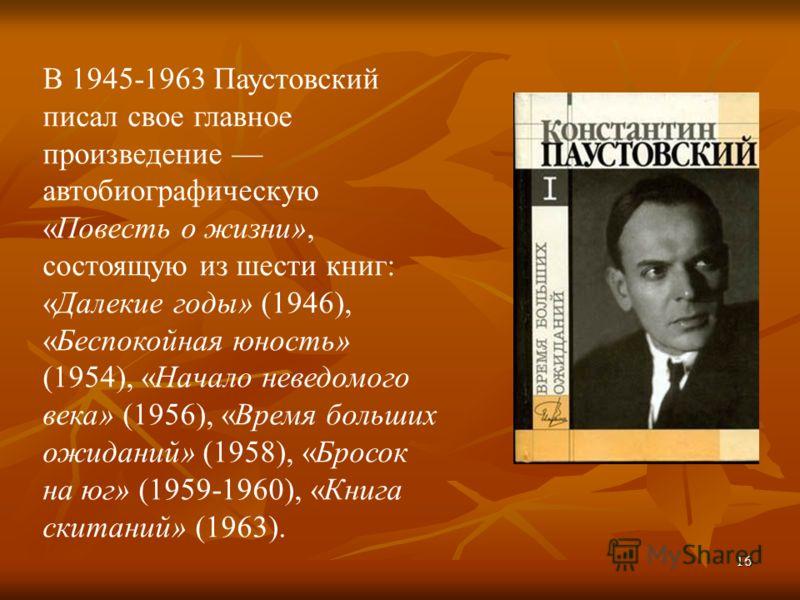 16 В 1945-1963 Паустовский писал свое главное произведение автобиографическую «Повесть о жизни», состоящую из шести книг: «Далекие годы» (1946), «Беспокойная юность» (1954), «Начало неведомого века» (1956), «Время больших ожиданий» (1958), «Бросок на