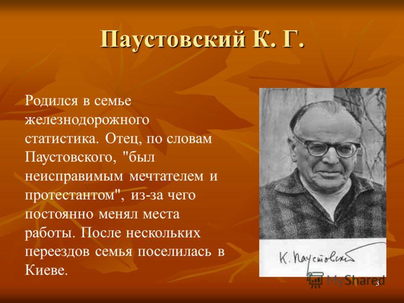 3 Паустовский К. Г. Родился в семье железнодорожного статистика. Отец, по словам Паустовского, был неисправимым мечтателем и протестантом, из-за чего постоянно менял места работы. После нескольких переездов семья поселилась в Киеве.
