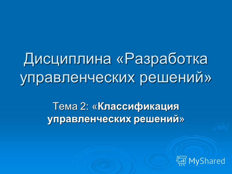 Дисциплина «Разработка управленческих решений» Тема 2: «Классификация управленческих решений»