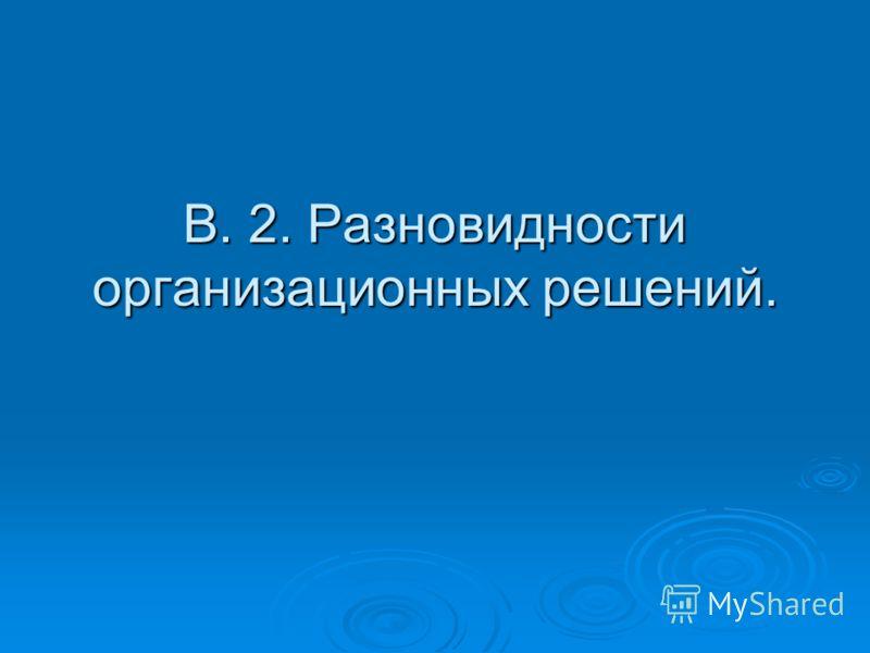 В. 2. Разновидности организационных решений.