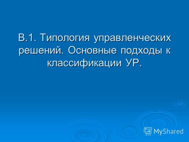 В.1. Типология управленческих решений. Основные подходы к классификации УР.
