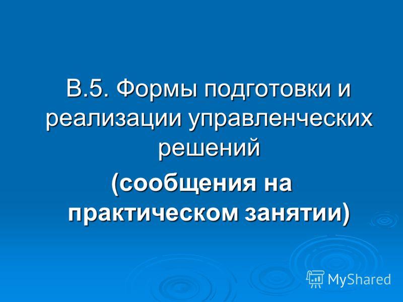 В.5. Формы подготовки и реализации управленческих решений В.5. Формы подготовки и реализации управленческих решений (сообщения на практическом занятии)