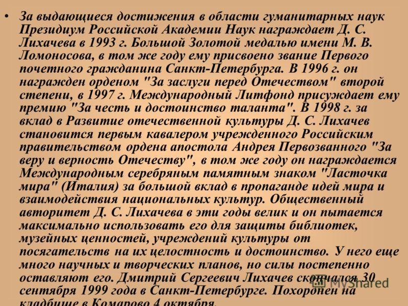 За выдающиеся достижения в области гуманитарных наук Президиум Российской Академии Наук награждает Д. С. Лихачева в 1993 г. Большой Золотой медалью имени М. В. Ломоносова, в том же году ему присвоено звание Первого почетного гражданина Санкт-Петербур