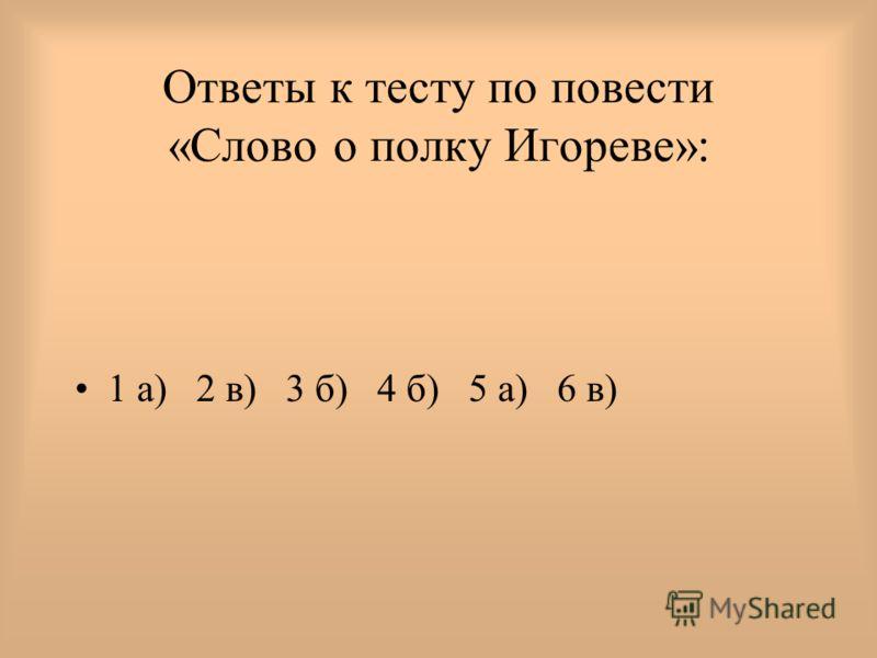 Ответы к тесту по повести «Слово о полку Игореве»: 1 а) 2 в) 3 б) 4 б) 5 а) 6 в)