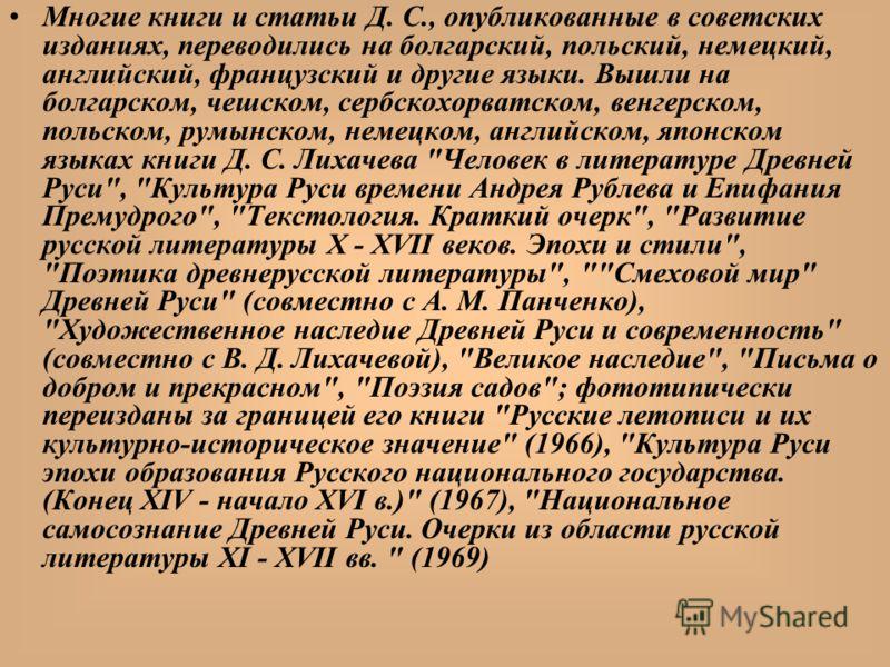 Многие книги и статьи Д. С., опубликованные в советских изданиях, переводились на болгарский, польский, немецкий, английский, французский и другие языки. Вышли на болгарском, чешском, сербскохорватском, венгерском, польском, румынском, немецком, англ