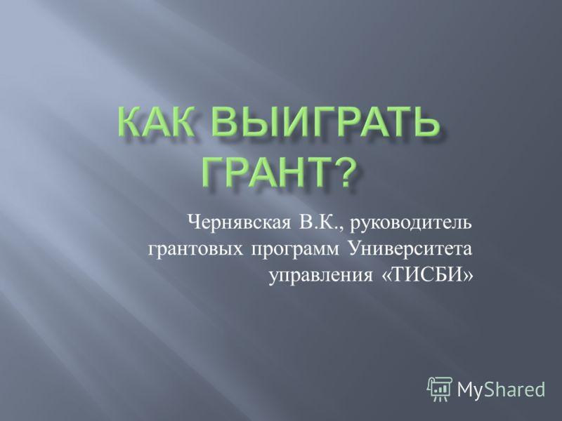 Чернявская В. К., руководитель грантовых программ Университета управления « ТИСБИ »