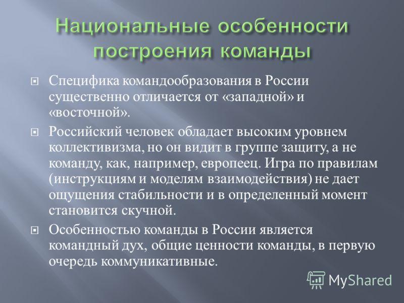 Специфика командообразования в России существенно отличается от « западной » и « восточной ». Российский человек обладает высоким уровнем коллективизма, но он видит в группе защиту, а не команду, как, например, европеец. Игра по правилам ( инструкция
