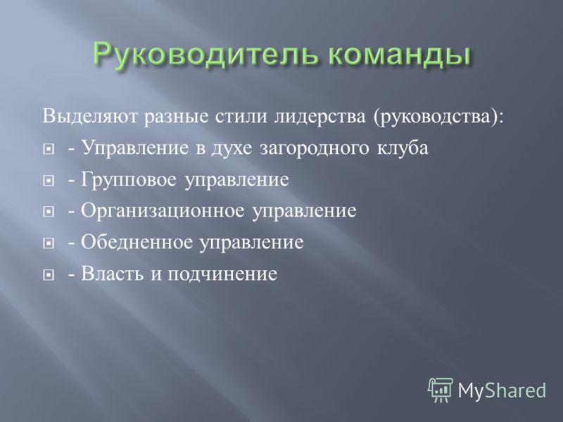 Выделяют разные стили лидерства ( руководства ): - Управление в духе загородного клуба - Групповое управление - Организационное управление - Обедненное управление - Власть и подчинение