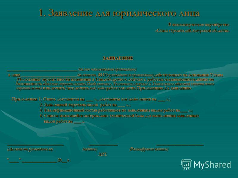 1. Заявление для юридического лица В некоммерческое партнёрство В некоммерческое партнёрство «Союз строителей Амурской области» «Союз строителей Амурской области» ЗАЯВЛЕНИЕ ______________________________ (полное наименование организации) в лице______