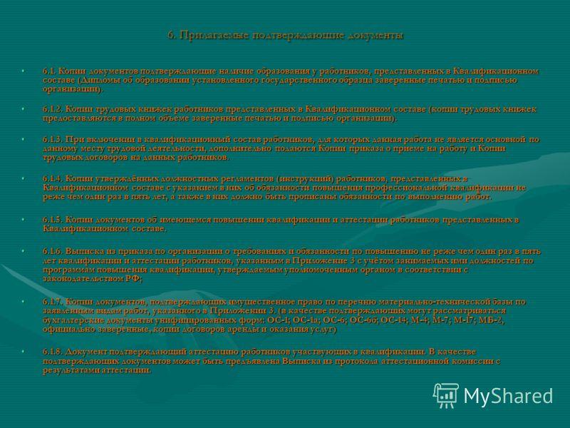 6. Прилагаемые подтверждающие документы 6.1. Копии документов подтверждающие наличие образования у работников, представленных в Квалификационном составе (Дипломы об образовании установленного государственного образца заверенные печатью и подписью орг