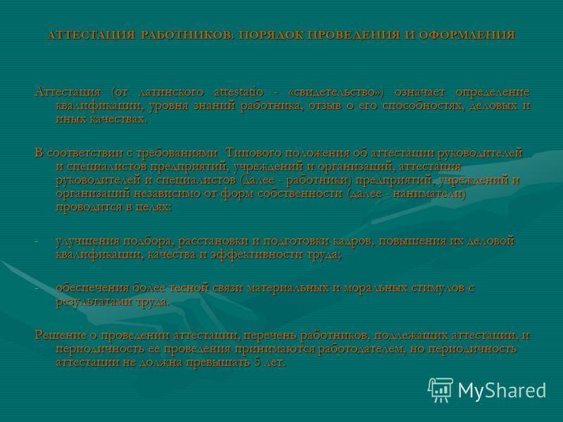 АТТЕСТАЦИЯ РАБОТНИКОВ: ПОРЯДОК ПРОВЕДЕНИЯ И ОФОРМЛЕНИЯ Аттестация (от латинского аttеstаtiо - «свидетельство») означает определение квалификации, уровня знаний работника, отзыв о его способностях, деловых и иных качествах. В соответствии с требования