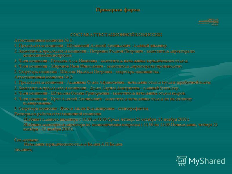 Примерная форма: УТВЕРЖДАЮ Директор РУП И.К.Артемьев _____________ И.К.Артемьев (подпись) СОСТАВ АТТЕСТАЦИОННОЙ КОМИССИИ Аттестационная комиссия 1: 1. Председатель комиссии - Шуманский Алексей Леонидович - главный инженер. 2. Заместитель председателя
