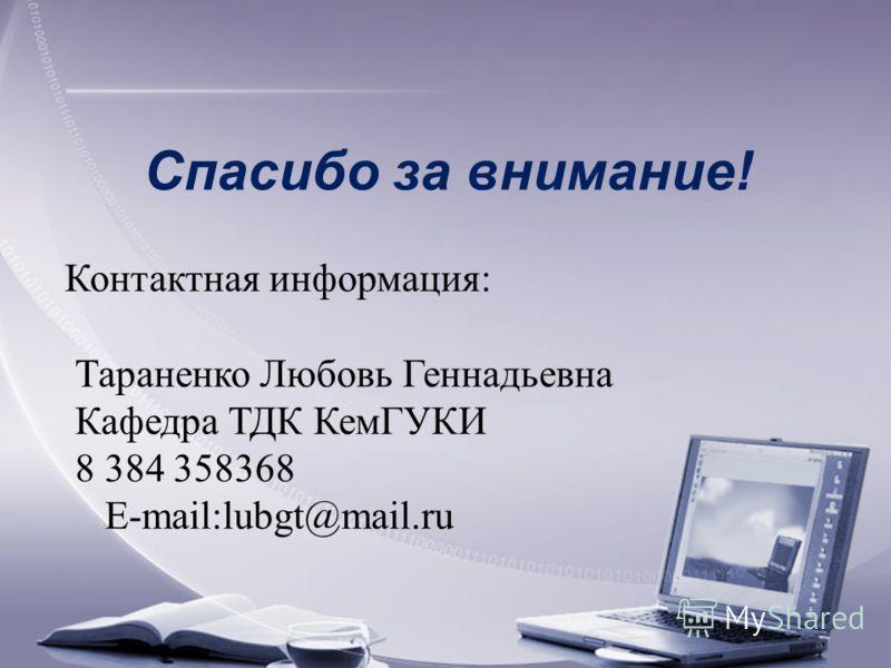 Спасибо за внимание! Контактная информация: Тараненко Любовь Геннадьевна Кафедра ТДК КемГУКИ 8 384 358368 E-mail:lubgt@mail.ru