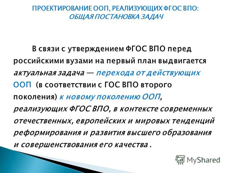 В связи с утверждением ФГОС ВПО перед российскими вузами на первый план выдвигается актуальная задача перехода от действующих ООП (в соответствии с ГОС ВПО второго поколения) к новому поколению ООП, реализующих ФГОС ВПО, в контексте современных отече