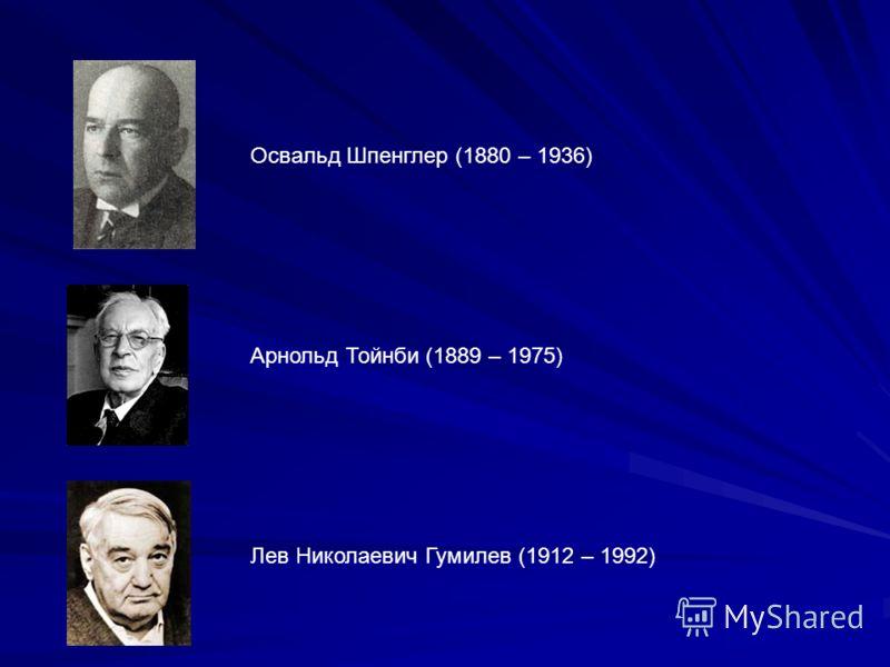 Освальд Шпенглер (1880 – 1936) Арнольд Тойнби (1889 – 1975) Лев Николаевич Гумилев (1912 – 1992)