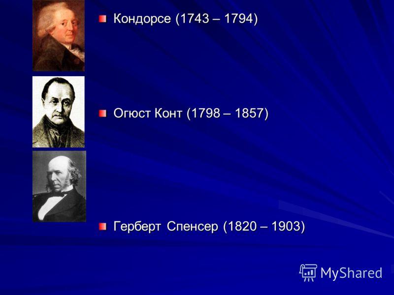 Кондорсе (1743 – 1794) Огюст Конт (1798 – 1857) Герберт Спенсер (1820 – 1903)