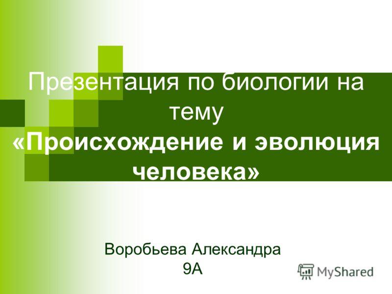 Презентация по биологии на тему «Происхождение и эволюция человека» Воробьева Александра 9А