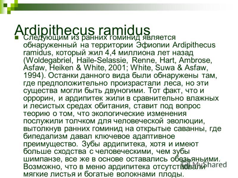 Ardipithecus ramidus Следующим из ранних гоминид является обнаруженный на территории Эфиопии Ardipithecus ramidus, который жил 4,4 миллиона лет назад (Woldegabriel, Haile-Selassie, Renne, Hart, Ambrose, Asfaw, Heiken & White, 2001; White, Suwa & Asfa