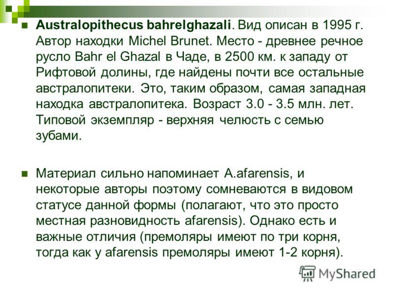 Australopithecus bahrelghazali. Вид описан в 1995 г. Автор находки Michel Brunet. Место - древнее речное русло Bahr el Ghazal в Чаде, в 2500 км. к западу от Рифтовой долины, где найдены почти все остальные австралопитеки. Это, таким образом, самая за