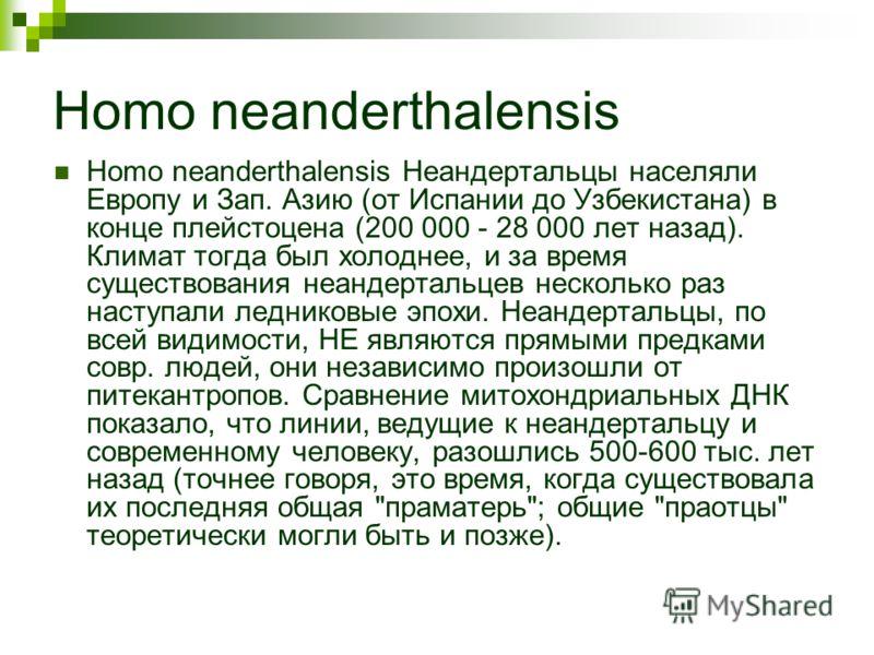 Homo neanderthalensis Homo neanderthalensis Неандертальцы населяли Европу и Зап. Азию (от Испании до Узбекистана) в конце плейстоцена (200 000 - 28 000 лет назад). Климат тогда был холоднее, и за время существования неандертальцев несколько раз насту