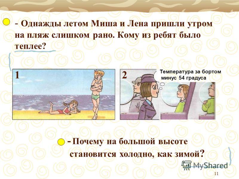 11 - Однажды летом Миша и Лена пришли утром на пляж слишком рано. Кому из ребят было теплее? Температура за бортом минус 54 градуса - Почему на большой высоте становится холодно, как зимой ? 12
