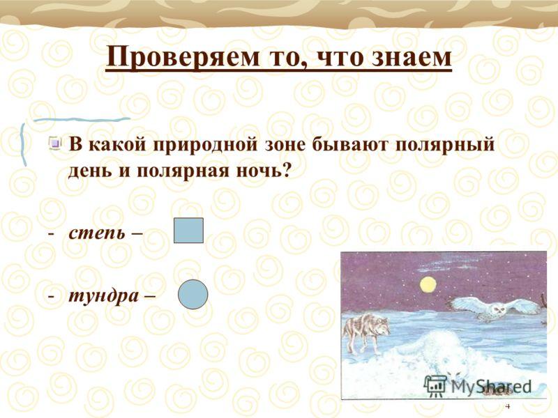 4 Проверяем то, что знаем В какой природной зоне бывают полярный день и полярная ночь? -степь – -тундра –