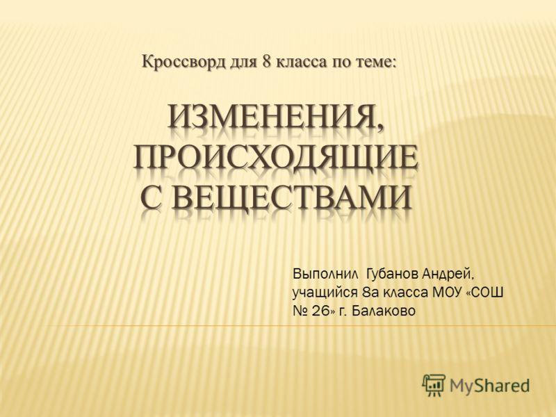 Кроссворд для 8 класса по теме: Выполнил Губанов Андрей, учащийся 8а класса МОУ «СОШ 26» г. Балаково