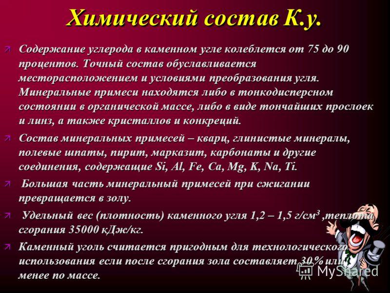 Характерные физические свойства К.у. Характерные физические свойства К.у. - плотность (г/см 3 ) – 1,28-1,53; - содержание углерода (С,%) - 75-97; - механическая прочность (кг/см 2 ) – 40-300; - удельная теплоемкость С (Ккал/г град) – 026-032; - коэфф