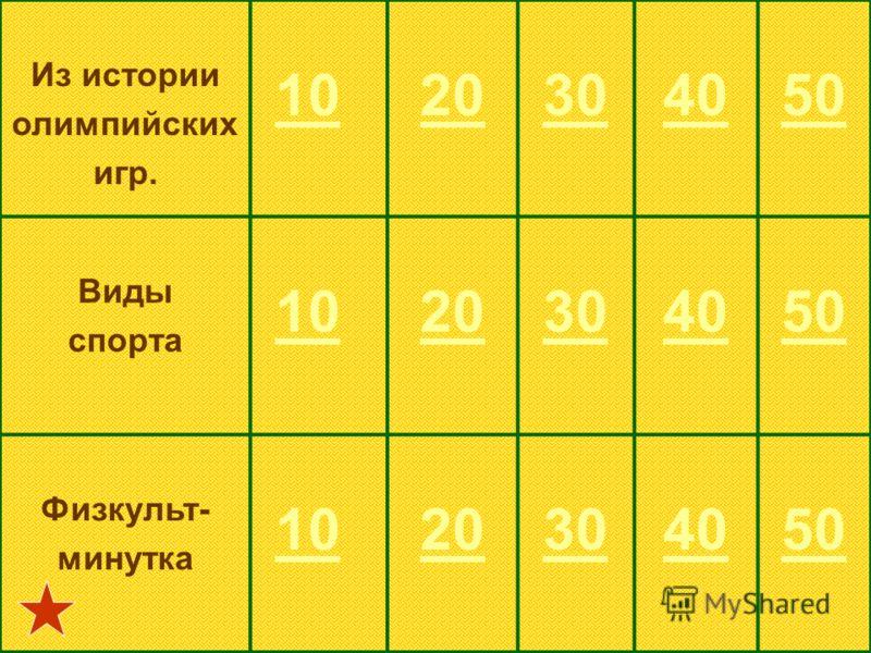 Из истории олимпийских игр. 10 20304050 Виды спорта 10 20304050 Физкульт- минутка 10 20304050