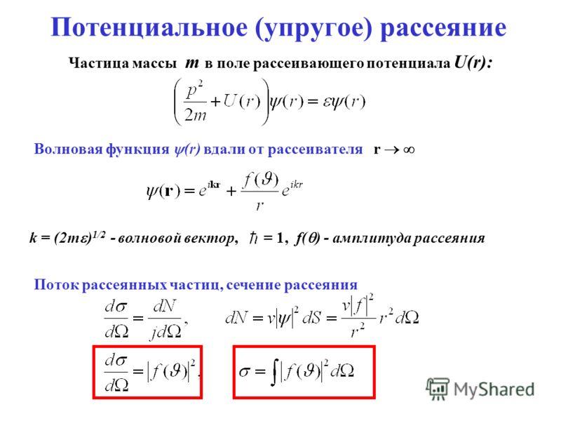 Потенциальное (упругое) рассеяние Частица массы m в поле рассеивающего потенциала U(r): Волновая функция (r) вдали от рассеивателя r k = (2m ) 1/2 - волновой вектор, = 1, f( ) - амплитуда рассеяния Поток рассеянных частиц, сечение рассеяния