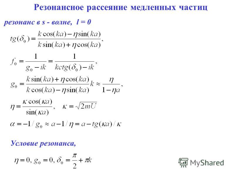 Резонансное рассеяние медленных частиц резонанс в s - волне, l = 0 Условие резонанса,