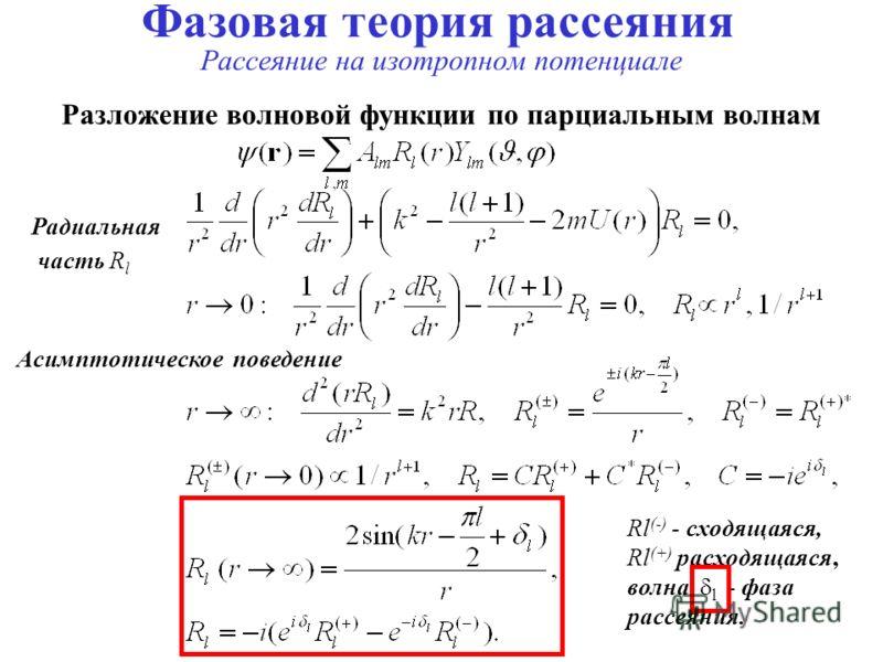 Фазовая теория рассеяния Рассеяние на изотропном потенциале Разложение волновой функции по парциальным волнам Радиальная часть R l Асимптотическое поведение Rl (-) - сходящаяся, Rl (+) расходящаяся, волна, l - фаза рассеяния.